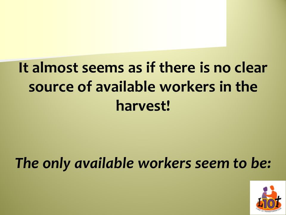 It almost seems as if there is no clear source of available workers in the harvest! The only available workers seem to be: