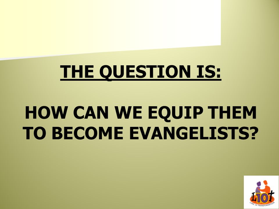 THE QUESTION IS: HOW CAN WE EQUIP THEM TO BECOME EVANGELISTS?