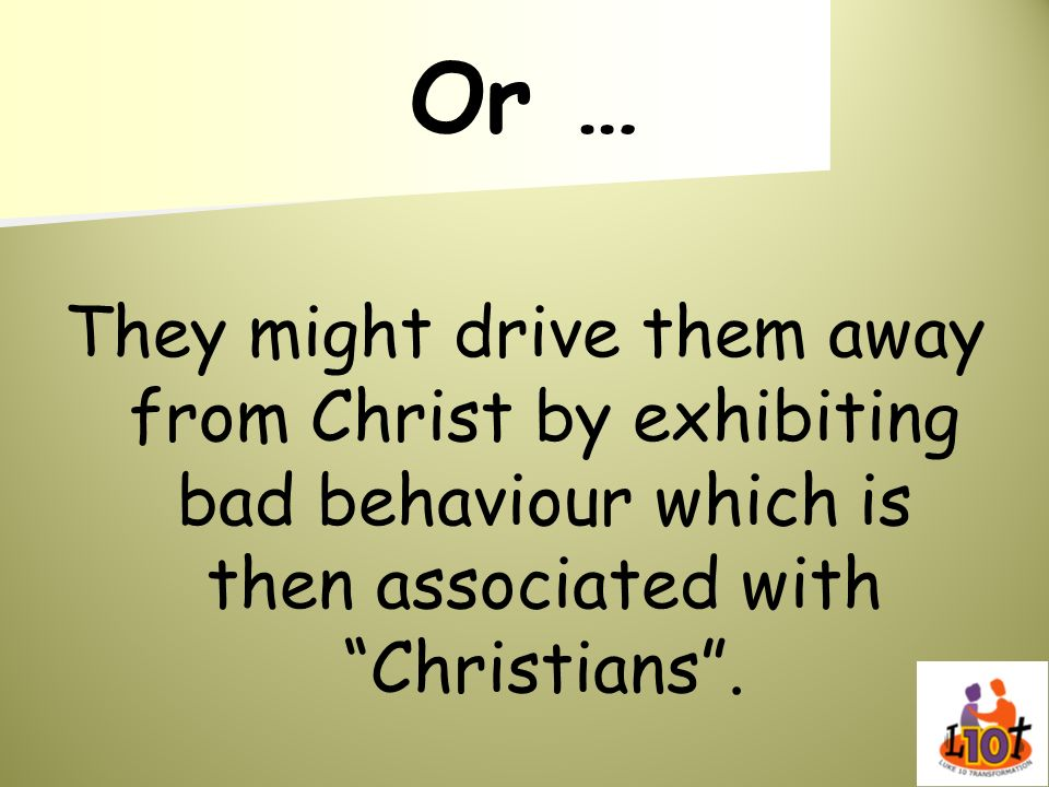 Or … They might drive them away from Christ by exhibiting bad behaviour which is then associated with Christians.