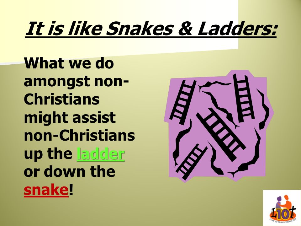 It is like Snakes & Ladders: ladder What we do amongst non- Christians might assist non-Christians up the ladder or down the snake!