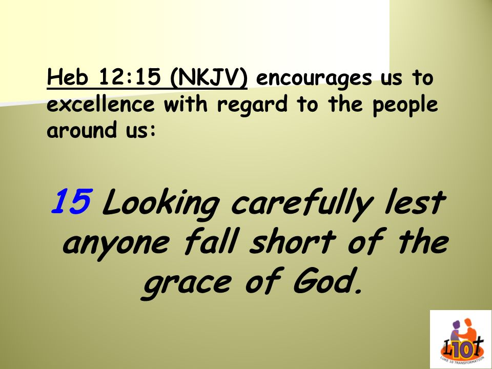 Heb 12:15 (NKJV) encourages us to excellence with regard to the people around us: 15 Looking carefully lest anyone fall short of the grace of God.
