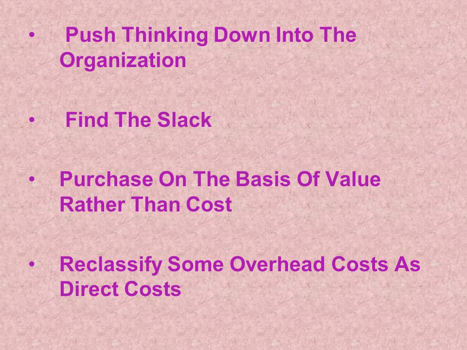 Push Thinking Down Into The Organization Find The Slack Purchase On The Basis Of Value Rather Than Cost Reclassify Some Overhead Costs As Direct Costs