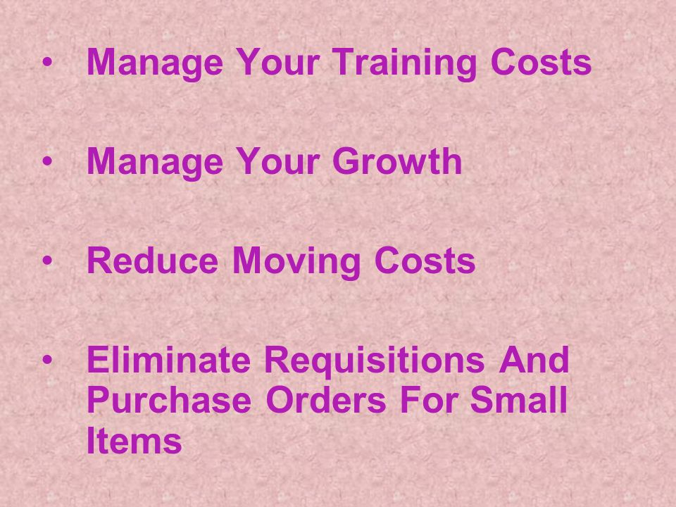 Manage Your Training Costs Manage Your Growth Reduce Moving Costs Eliminate Requisitions And Purchase Orders For Small Items