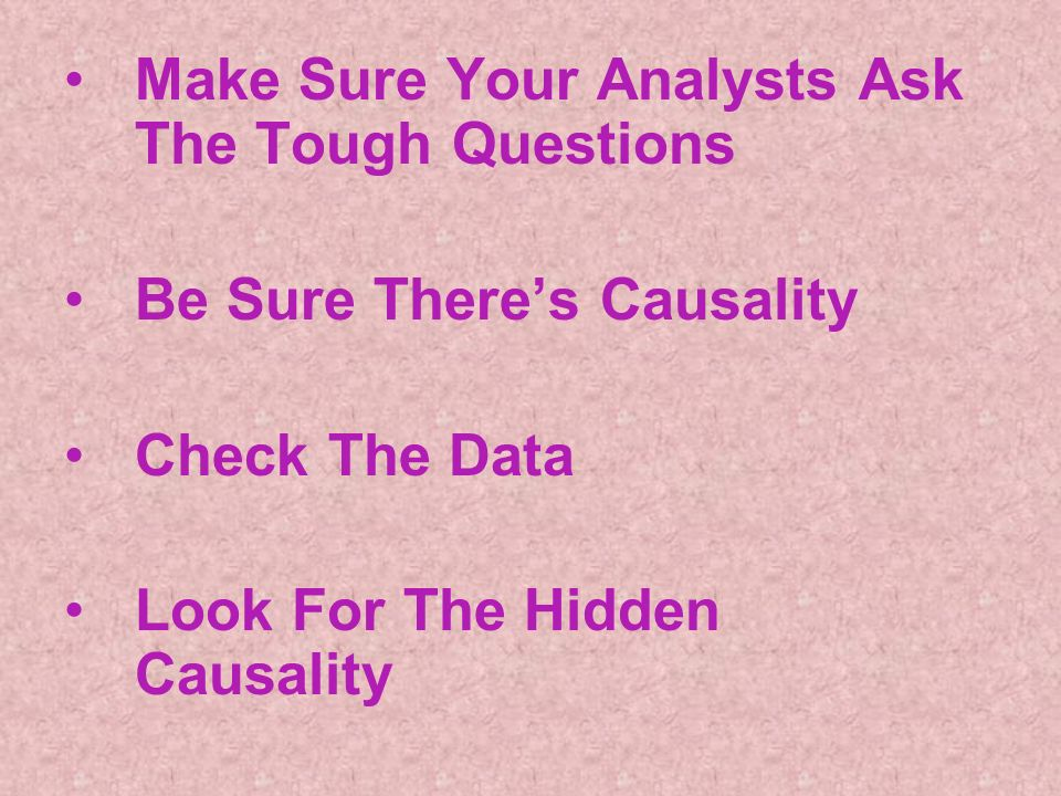 Make Sure Your Analysts Ask The Tough Questions Be Sure Theres Causality Check The Data Look For The Hidden Causality