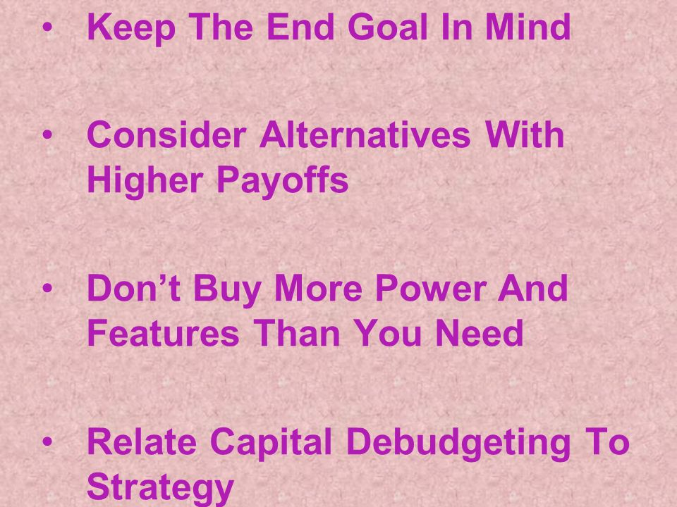 Keep The End Goal In Mind Consider Alternatives With Higher Payoffs Dont Buy More Power And Features Than You Need Relate Capital Debudgeting To Strategy