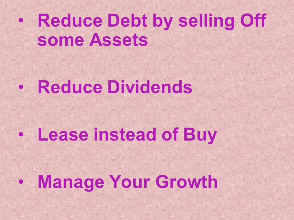 Reduce Debt by selling Off some Assets Reduce Dividends Lease instead of Buy Manage Your Growth