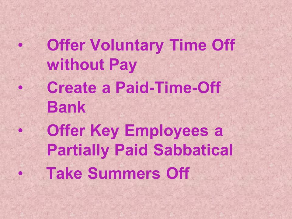 Offer Voluntary Time Off without Pay Create a Paid-Time-Off Bank Offer Key Employees a Partially Paid Sabbatical Take Summers Off