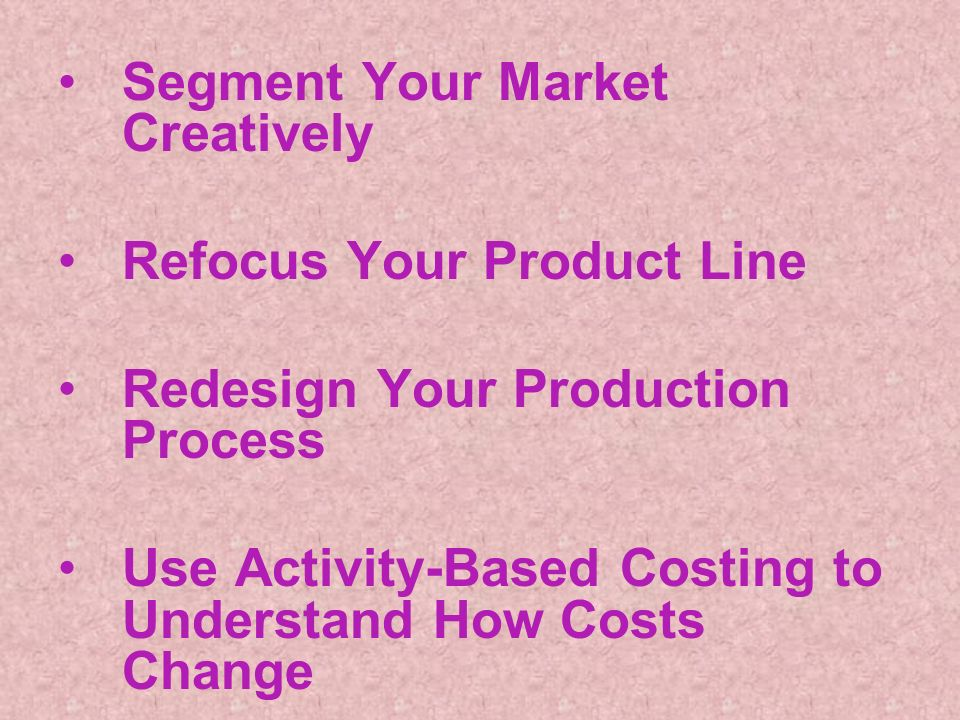 Segment Your Market Creatively Refocus Your Product Line Redesign Your Production Process Use Activity-Based Costing to Understand How Costs Change