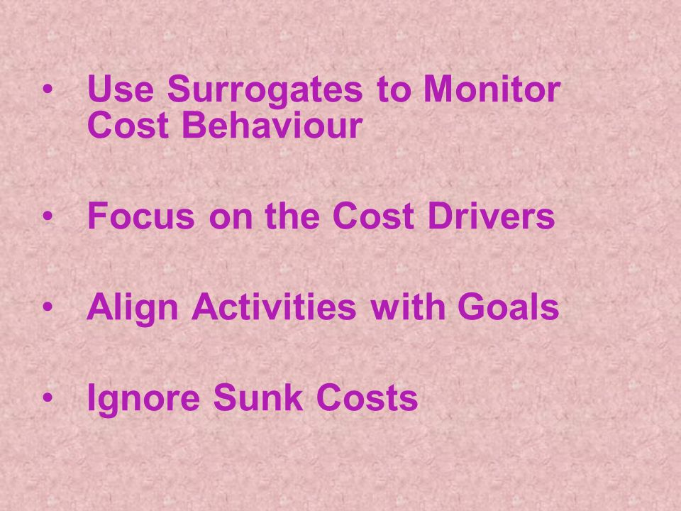 Use Surrogates to Monitor Cost Behaviour Focus on the Cost Drivers Align Activities with Goals Ignore Sunk Costs