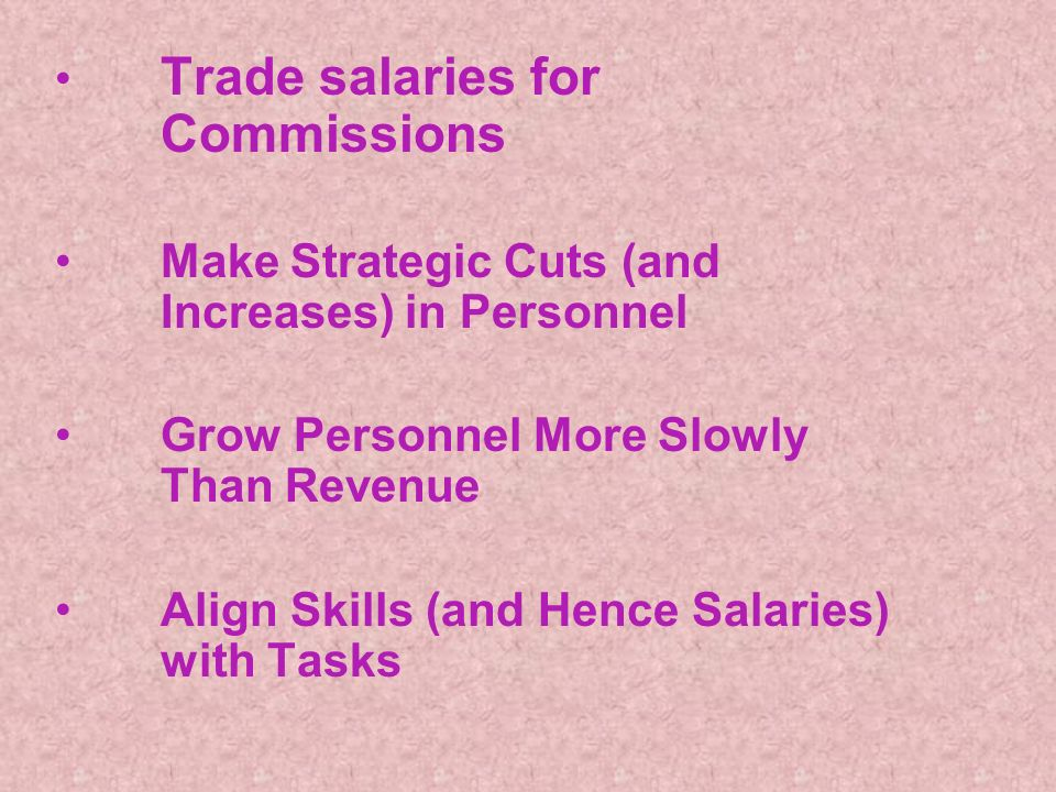 Trade salaries for Commissions Make Strategic Cuts (and Increases) in Personnel Grow Personnel More Slowly Than Revenue Align Skills (and Hence Salaries) with Tasks