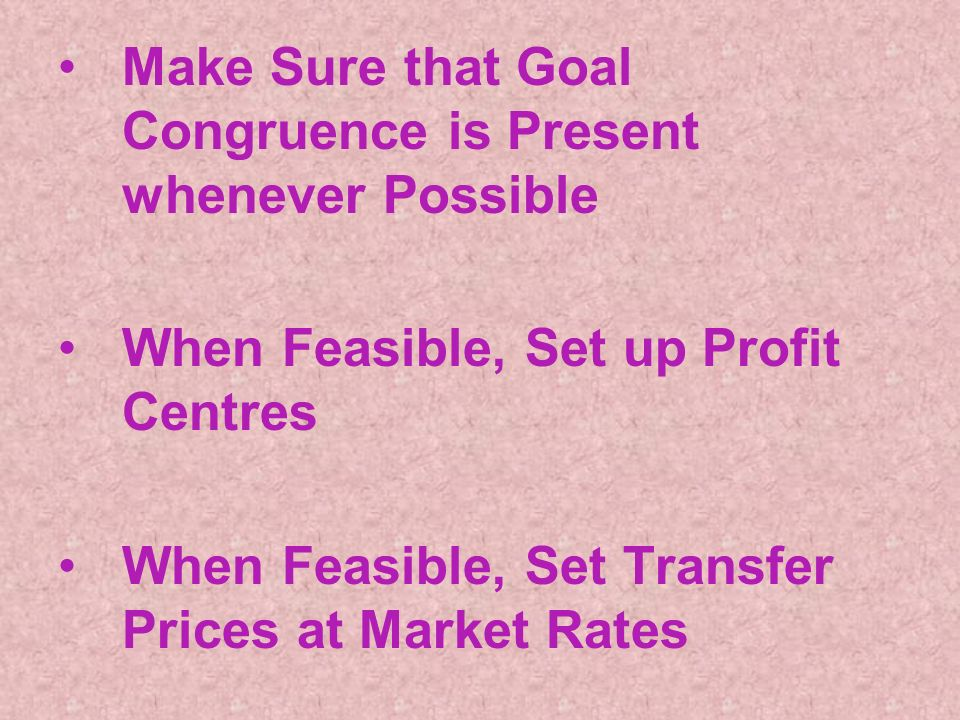 Make Sure that Goal Congruence is Present whenever Possible When Feasible, Set up Profit Centres When Feasible, Set Transfer Prices at Market Rates