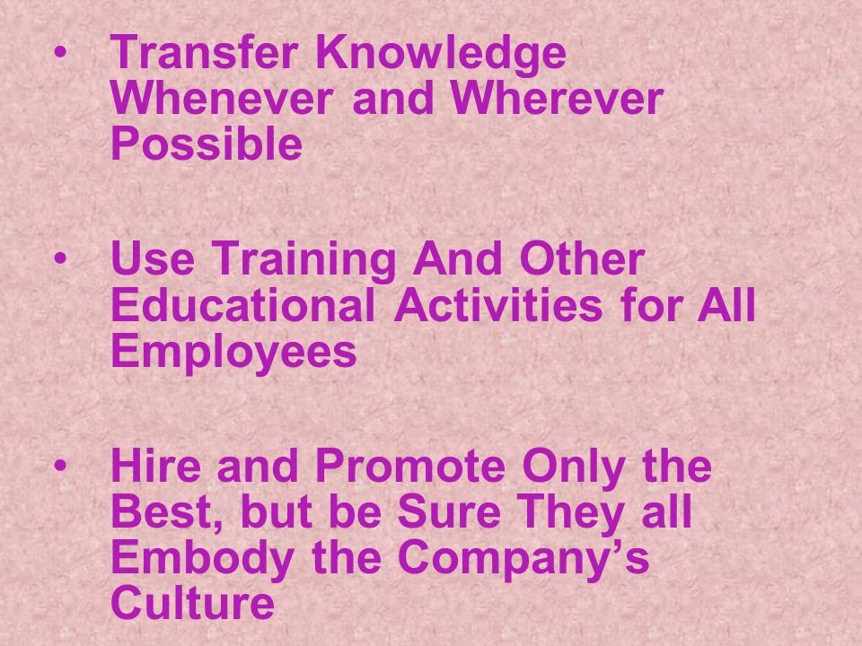 Transfer Knowledge Whenever and Wherever Possible Use Training And Other Educational Activities for All Employees Hire and Promote Only the Best, but be Sure They all Embody the Companys Culture