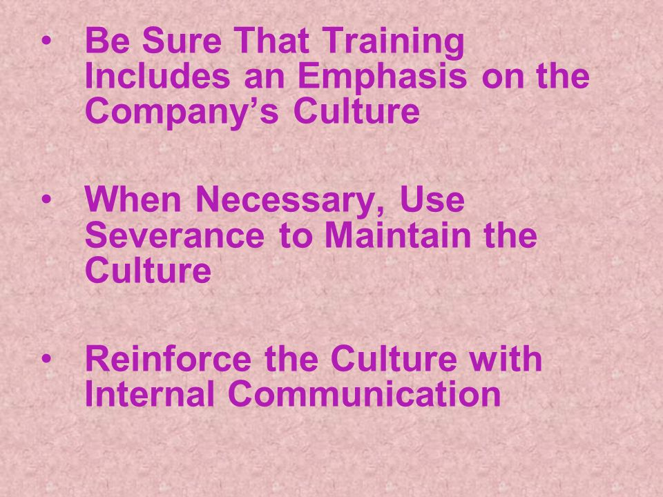 Be Sure That Training Includes an Emphasis on the Companys Culture When Necessary, Use Severance to Maintain the Culture Reinforce the Culture with Internal Communication
