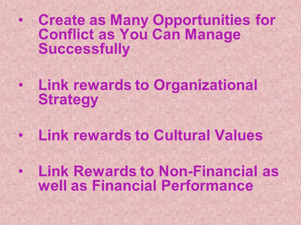 Create as Many Opportunities for Conflict as You Can Manage Successfully Link rewards to Organizational Strategy Link rewards to Cultural Values Link Rewards to Non-Financial as well as Financial Performance