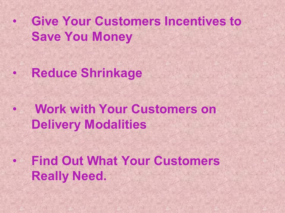 Give Your Customers Incentives to Save You Money Reduce Shrinkage Work with Your Customers on Delivery Modalities Find Out What Your Customers Really Need.