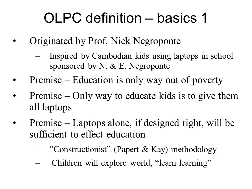 OLPC definition – basics 1 Originated by Prof. Nick Negroponte –Inspired by Cambodian kids using laptops in school sponsored by N. & E. Negroponte Pre