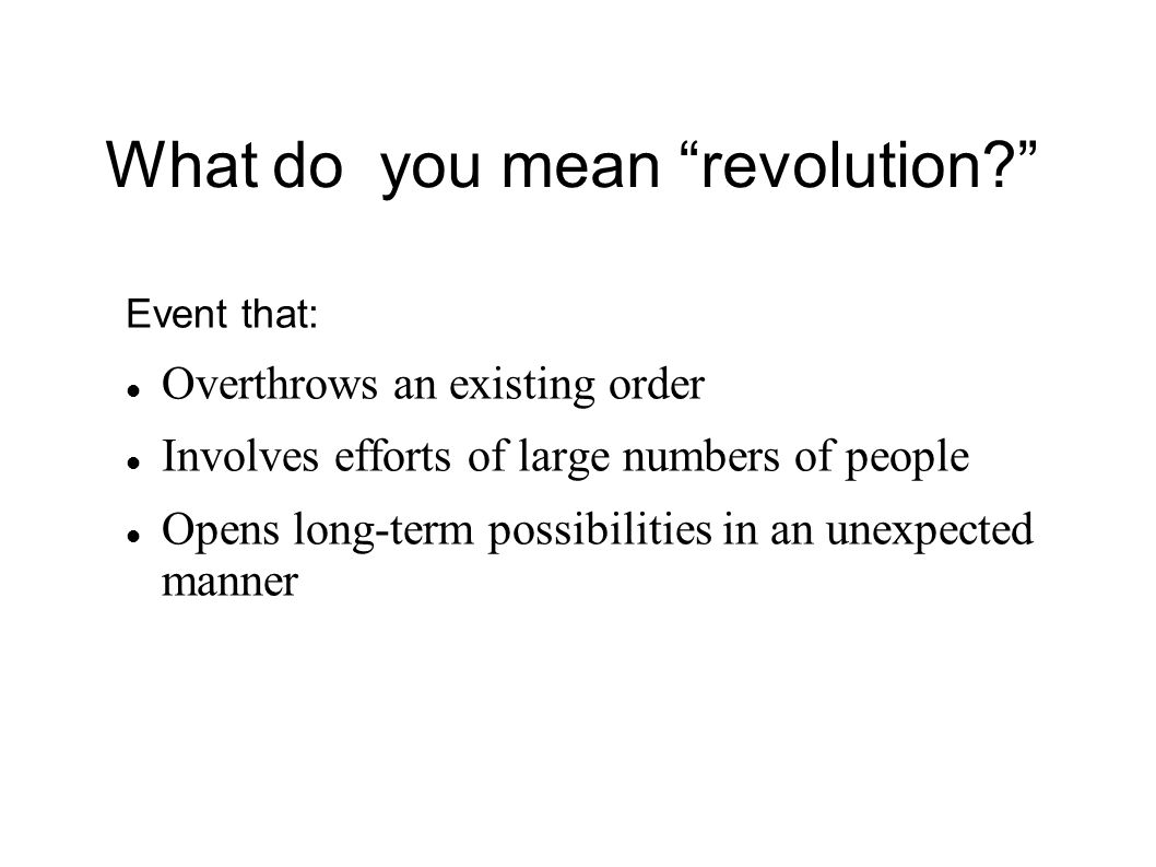 What do you mean revolution? Event that: Overthrows an existing order Involves efforts of large numbers of people Opens long-term possibilities in an