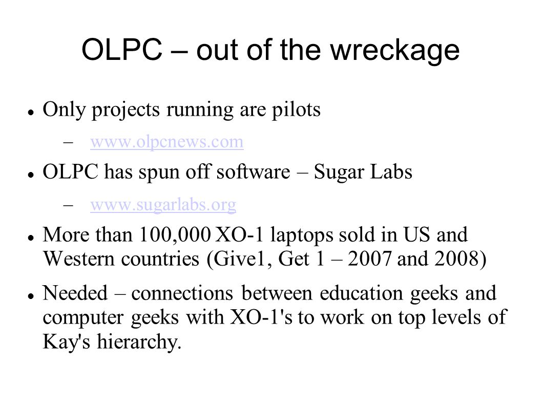 OLPC – out of the wreckage Only projects running are pilots –www.olpcnews.comwww.olpcnews.com OLPC has spun off software – Sugar Labs –www.sugarlabs.o