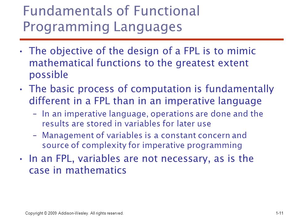 Copyright © 2009 Addison-Wesley. All rights reserved. 1-11 Fundamentals of Functional Programming Languages The objective of the design of a FPL is to