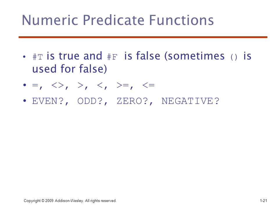 Copyright © 2009 Addison-Wesley. All rights reserved. 1-21 Numeric Predicate Functions #T is true and #F is false (sometimes () is used for false) =,