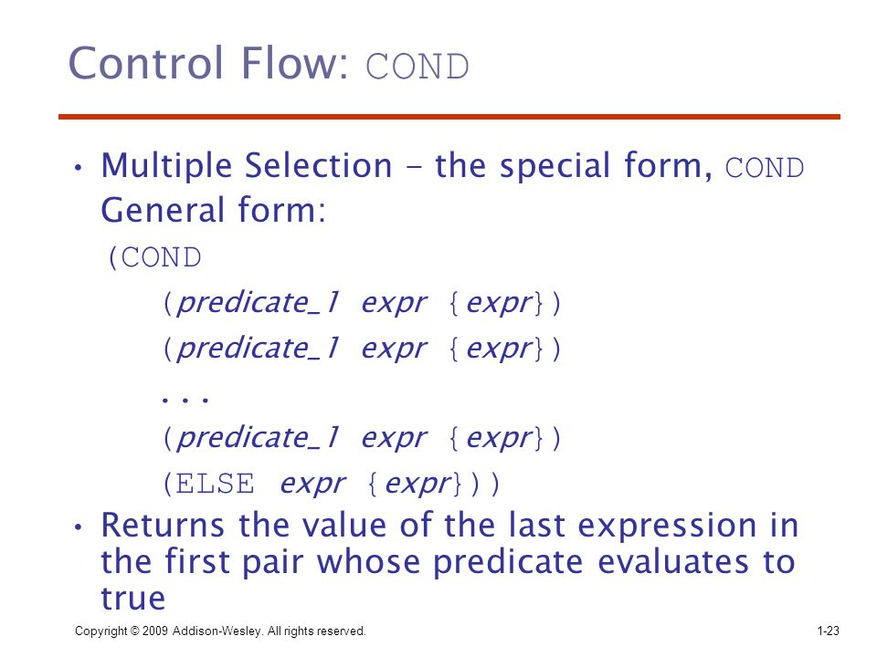 Copyright © 2009 Addison-Wesley. All rights reserved. 1-23 Control Flow: COND Multiple Selection - the special form, COND General form: (COND ( predic