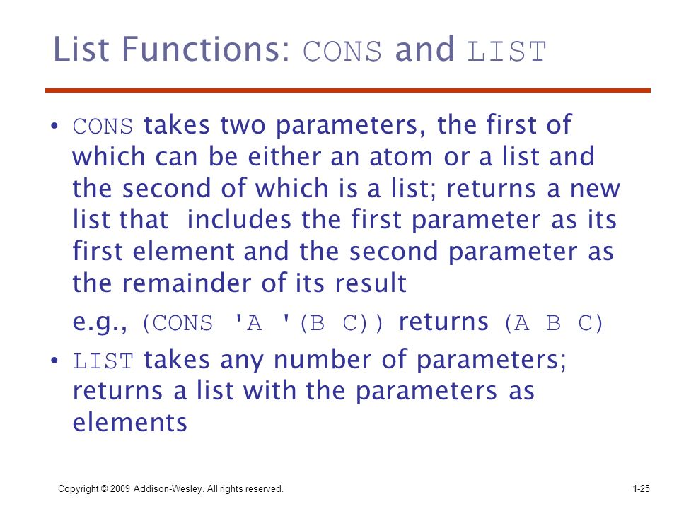 Copyright © 2009 Addison-Wesley. All rights reserved. 1-25 List Functions: CONS and LIST CONS takes two parameters, the first of which can be either a