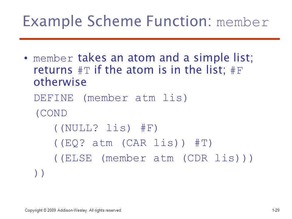 Copyright © 2009 Addison-Wesley. All rights reserved. 1-29 Example Scheme Function: member member takes an atom and a simple list; returns #T if the a