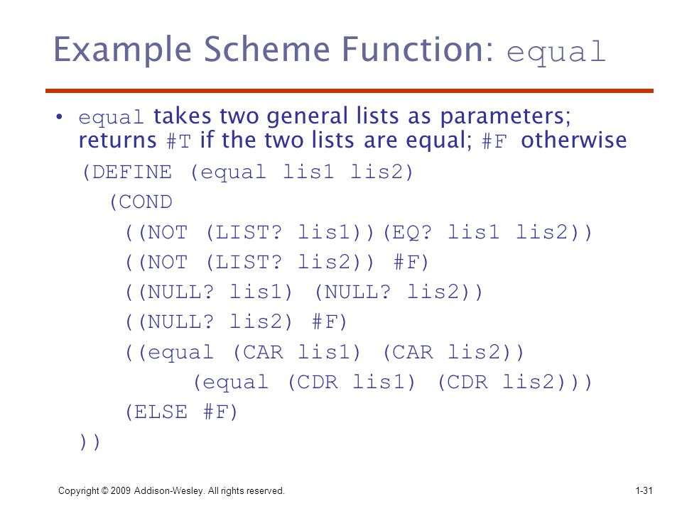 Copyright © 2009 Addison-Wesley. All rights reserved. 1-31 Example Scheme Function: equal equal takes two general lists as parameters; returns #T if t