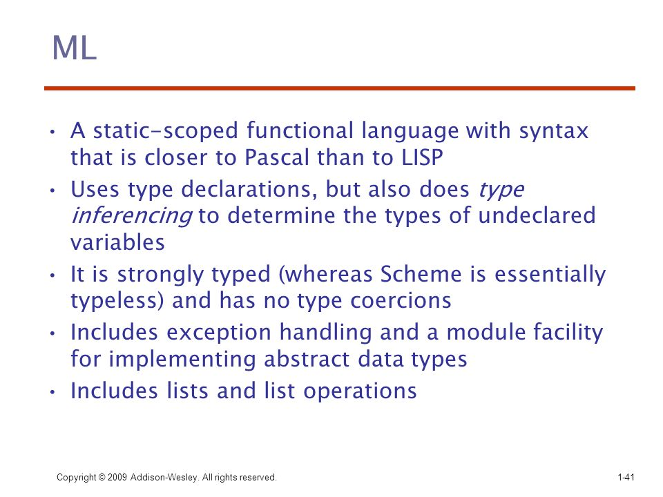 Copyright © 2009 Addison-Wesley. All rights reserved. 1-41 ML A static-scoped functional language with syntax that is closer to Pascal than to LISP Us
