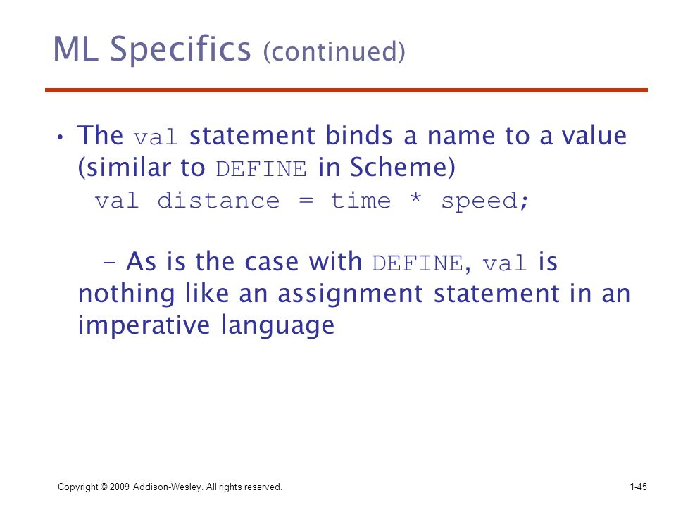 Copyright © 2009 Addison-Wesley. All rights reserved. 1-45 ML Specifics (continued) The val statement binds a name to a value (similar to DEFINE in Sc