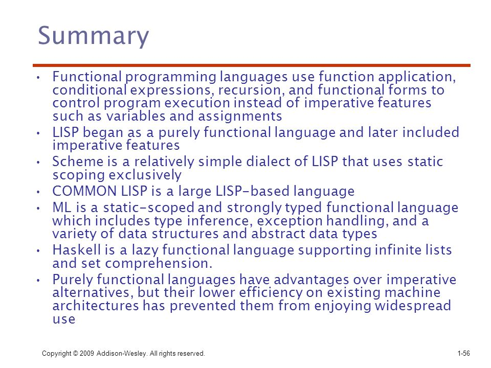 Copyright © 2009 Addison-Wesley. All rights reserved. 1-56 Summary Functional programming languages use function application, conditional expressions,
