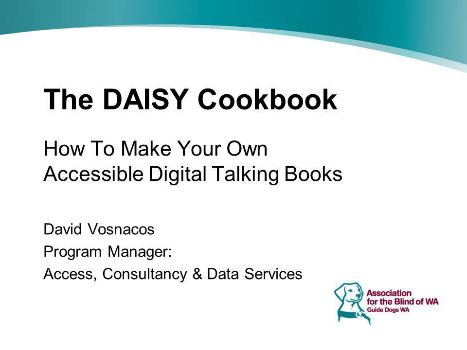 The DAISY Cookbook How To Make Your Own Accessible Digital Talking Books David Vosnacos Program Manager: Access, Consultancy & Data Services