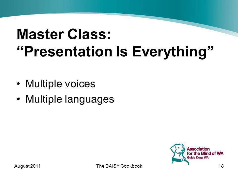 Master Class: Presentation Is Everything Multiple voices Multiple languages August 2011The DAISY Cookbook18