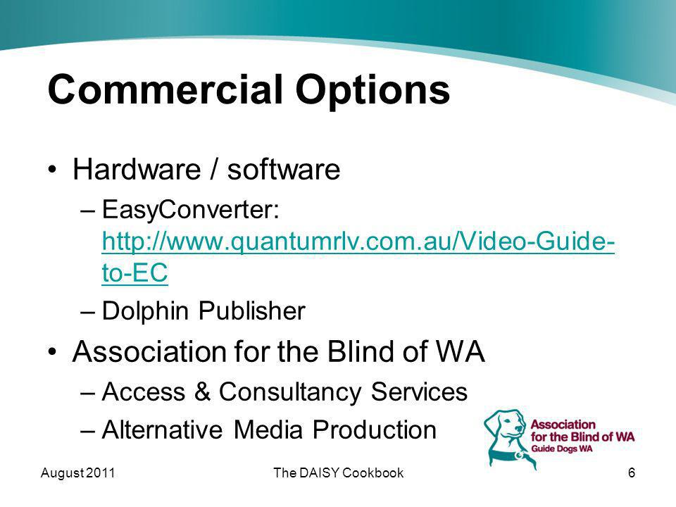 Commercial Options Hardware / software –EasyConverter: http://www.quantumrlv.com.au/Video-Guide- to-EC http://www.quantumrlv.com.au/Video-Guide- to-EC –Dolphin Publisher Association for the Blind of WA –Access & Consultancy Services –Alternative Media Production August 2011The DAISY Cookbook6