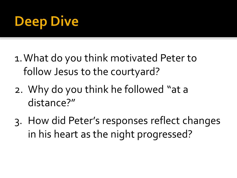 1.What do you think motivated Peter to follow Jesus to the courtyard? 2.Why do you think he followed at a distance? 3.How did Peters responses reflect