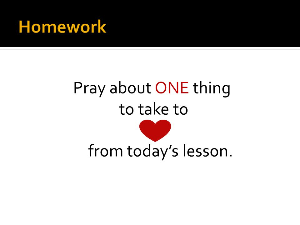 Pray about ONE thing to take to from todays lesson.