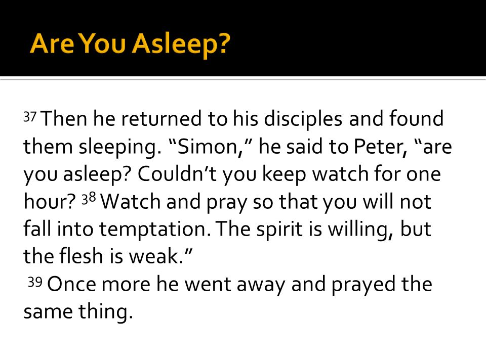 37 Then he returned to his disciples and found them sleeping. Simon, he said to Peter, are you asleep? Couldnt you keep watch for one hour? 38 Watch a