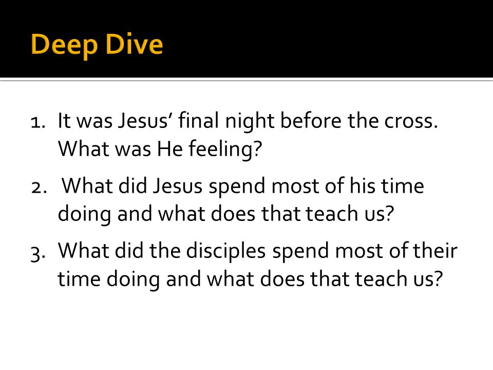 1.It was Jesus final night before the cross. What was He feeling? 2. What did Jesus spend most of his time doing and what does that teach us? 3.What d