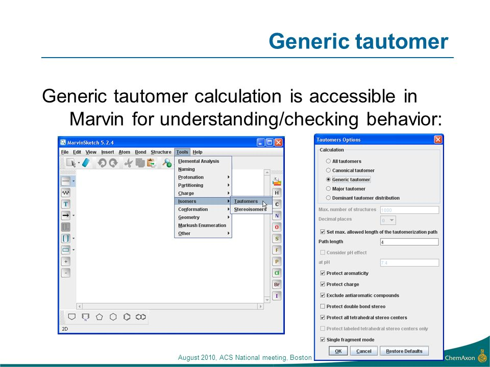 Generic tautomer Generic tautomer calculation is accessible in Marvin for understanding/checking behavior: August 2010, ACS National meeting, Boston