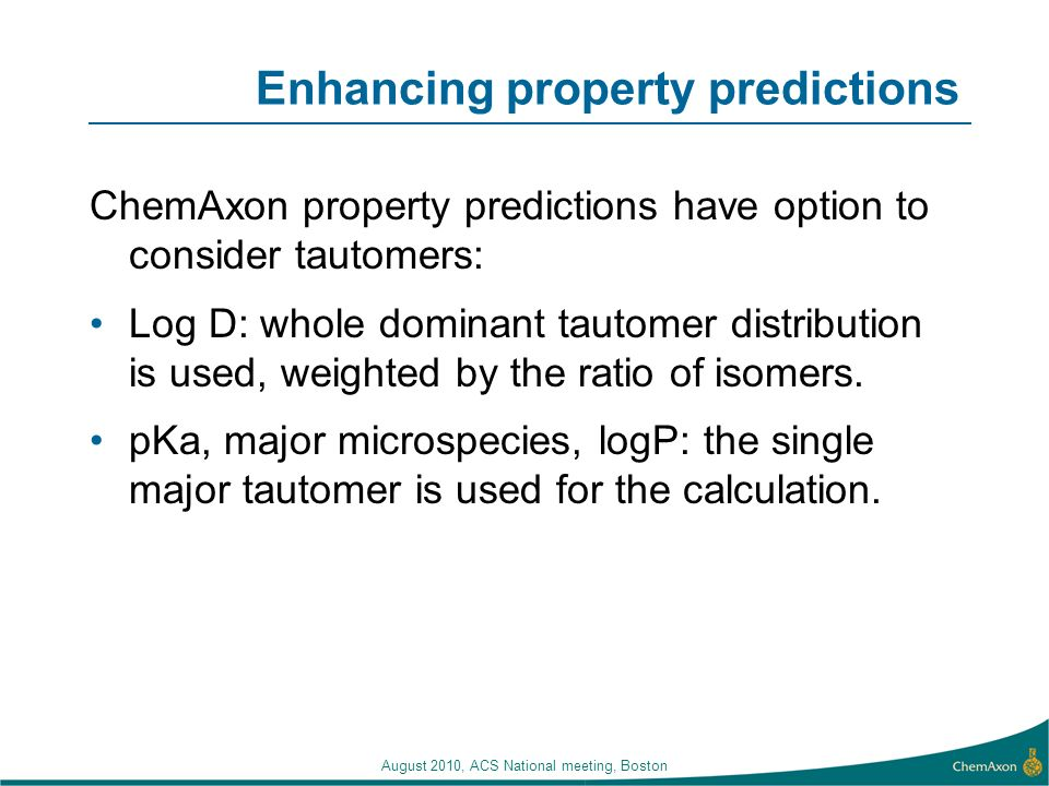 Enhancing property predictions ChemAxon property predictions have option to consider tautomers: Log D: whole dominant tautomer distribution is used, w