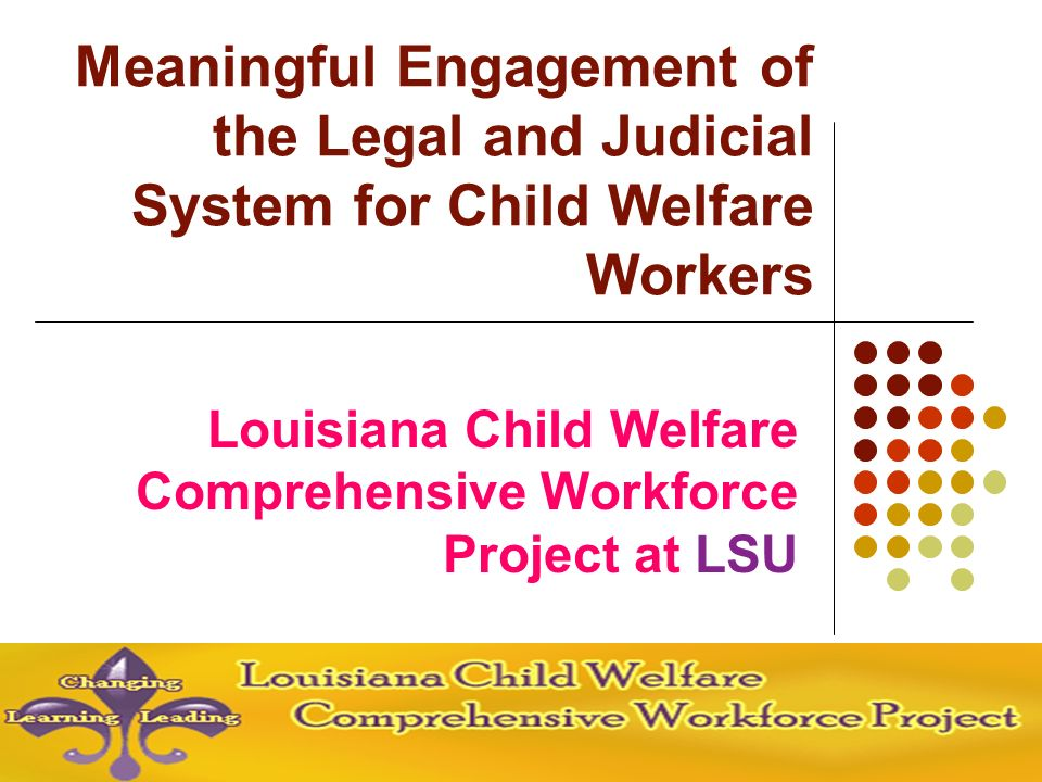 Louisiana Child Welfare Comprehensive Workforce Project at LSU Meaningful Engagement of the Legal and Judicial System for Child Welfare Workers