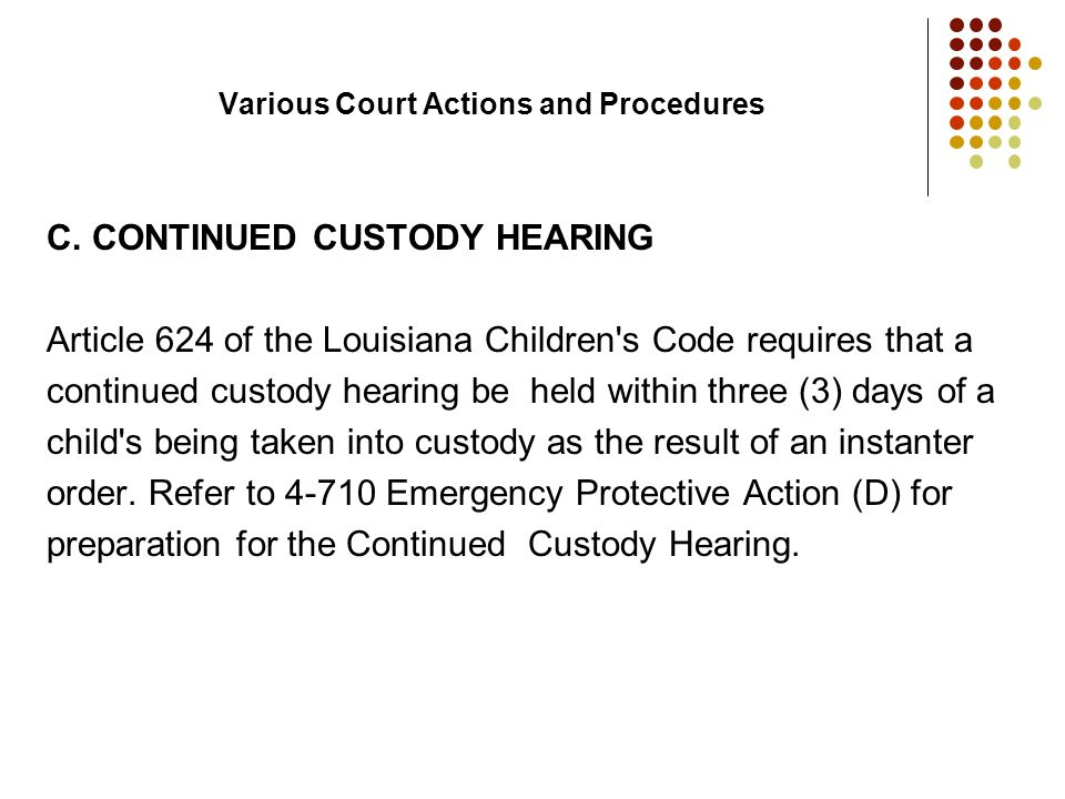 Various Court Actions and Procedures C. CONTINUED CUSTODY HEARING Article 624 of the Louisiana Children's Code requires that a continued custody heari