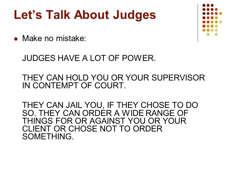 Lets Talk About Judges Make no mistake: JUDGES HAVE A LOT OF POWER. THEY CAN HOLD YOU OR YOUR SUPERVISOR IN CONTEMPT OF COURT. THEY CAN JAIL YOU, IF T
