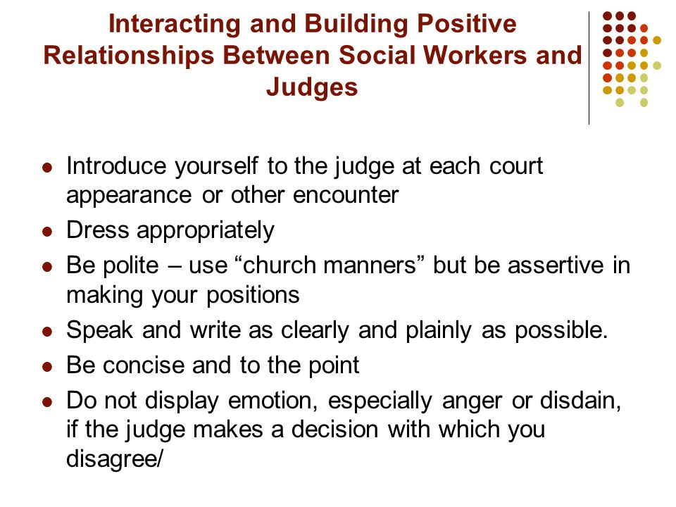 Interacting and Building Positive Relationships Between Social Workers and Judges Introduce yourself to the judge at each court appearance or other en