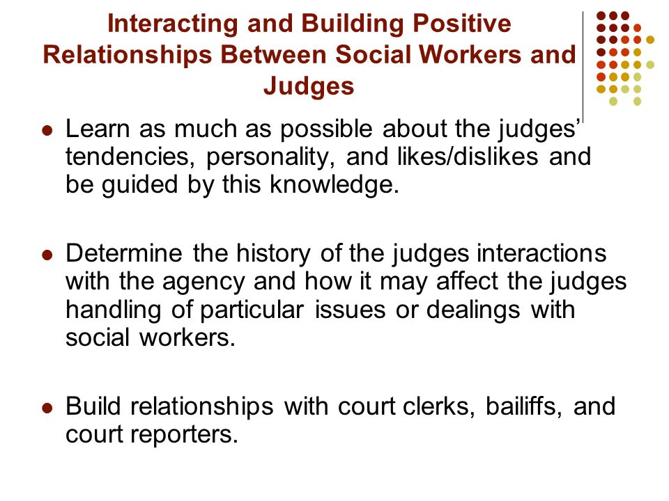 Interacting and Building Positive Relationships Between Social Workers and Judges Learn as much as possible about the judges tendencies, personality,