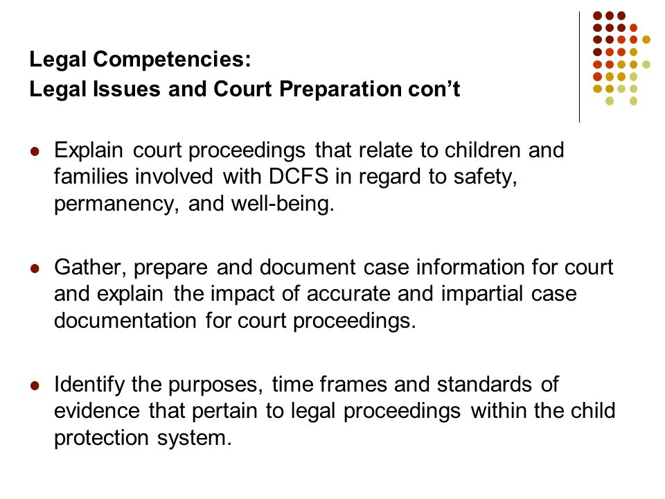 Legal Competencies: Legal Issues and Court Preparation cont Explain court proceedings that relate to children and families involved with DCFS in regar