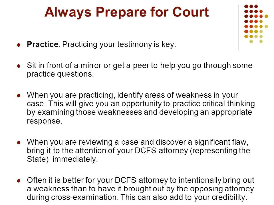 Always Prepare for Court Practice. Practicing your testimony is key. Sit in front of a mirror or get a peer to help you go through some practice quest