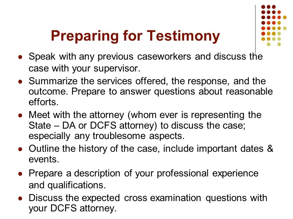 Preparing for Testimony Speak with any previous caseworkers and discuss the case with your supervisor. Summarize the services offered, the response, a