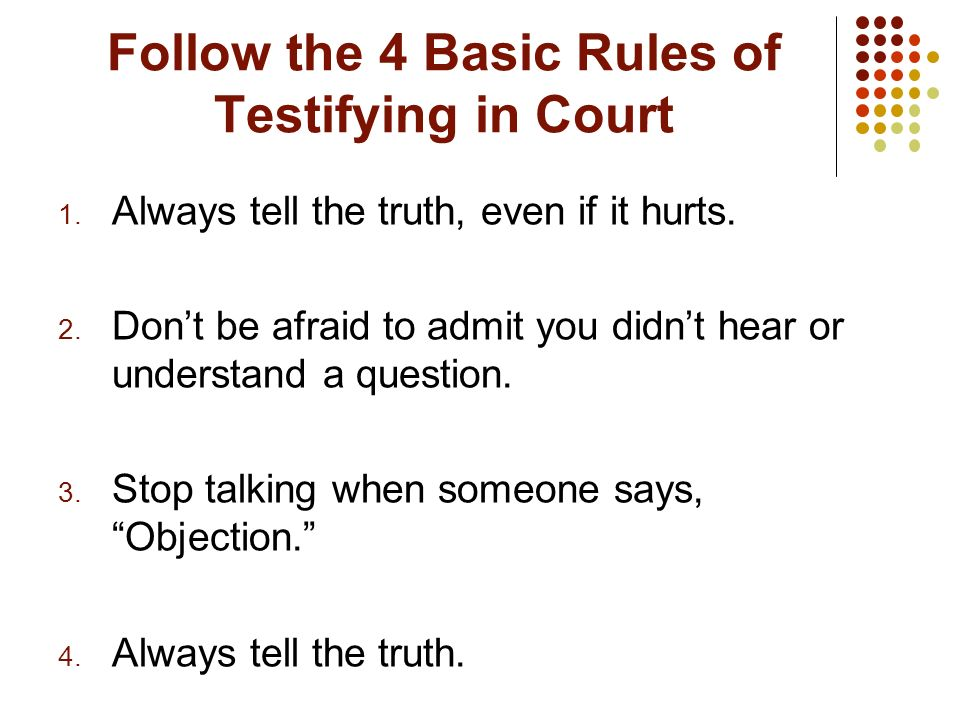 Follow the 4 Basic Rules of Testifying in Court 1. Always tell the truth, even if it hurts. 2. Dont be afraid to admit you didnt hear or understand a
