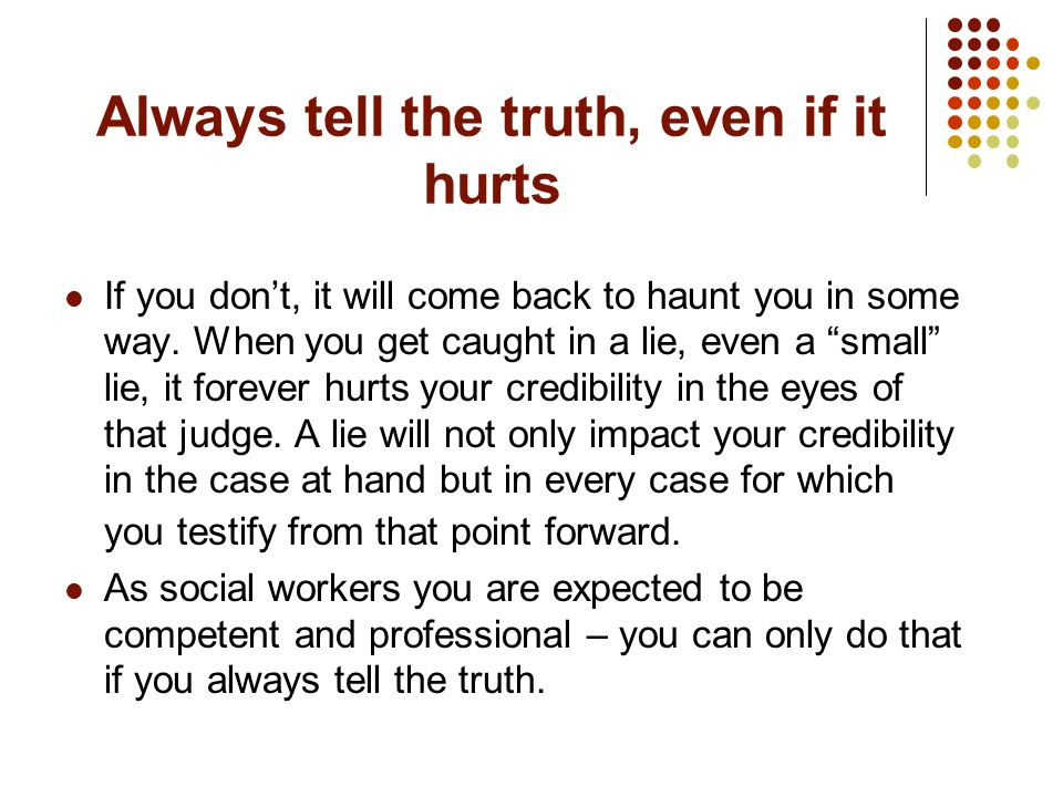 Always tell the truth, even if it hurts If you dont, it will come back to haunt you in some way. When you get caught in a lie, even a small lie, it fo